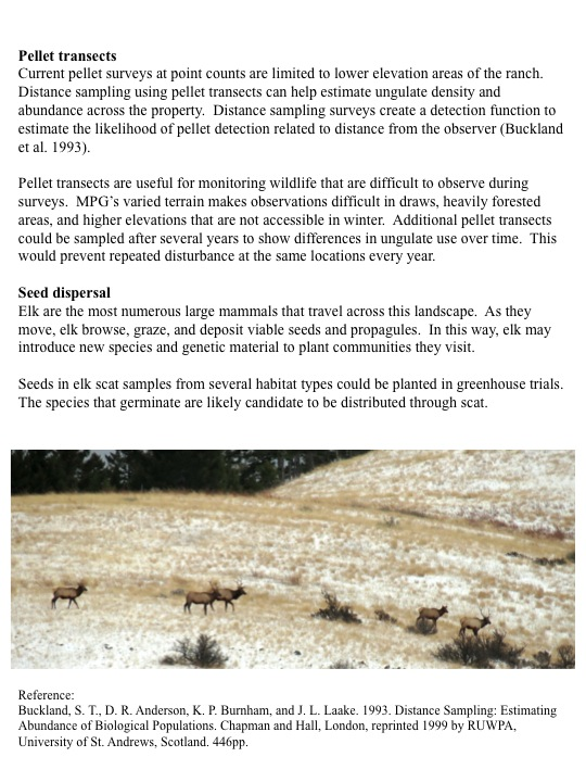 Pellet transects Current pellet surveys at point counts are limited to lower elevation areas of the ranch. Distance sampling using pellet transects can help estimate ungulate density and abundance across the property. Distance sampling surveys create a detection function to estimate the likelihood of pellet detection related to distance from the observer (Buckland et al. 1993). Pellet transects are useful for monitoring wildlife that are difficult to observe during surveys. MPG's varied terrain makes observations difficult in draws, heavily forested areas, and higher elevations that are not accessible in winter. Additional pellet transects could be sampled after several years to show differences in ungulate use over time. This would prevent repeated disturbance at the same locations every year. Seed dispersal Elk are the most numerous large mammals that travel across this landscape. As they move, elk browse, graze, and deposit viable seeds and propagules. In this way, elk may introduce new species and genetic material to plant communities they visit. Seeds in elk scat samples from several habitat types could be planted in greenhouse trials. The species that germinate are likely candidate to be distributed through scat.